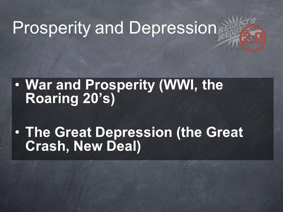 Prosperity and Depression War and Prosperity (WWI, the Roaring 20's) The Great Depression (the Great Crash, New Deal)