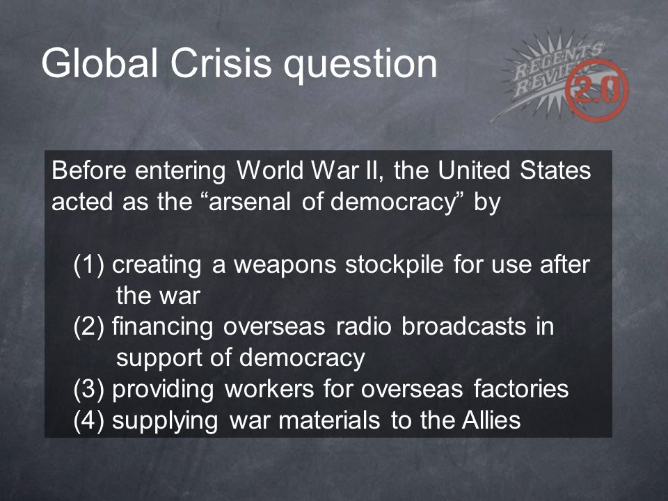 """Global Crisis question Before entering World War II, the United States acted as the """"arsenal of democracy"""" by (1) creating a weapons stockpile for use"""