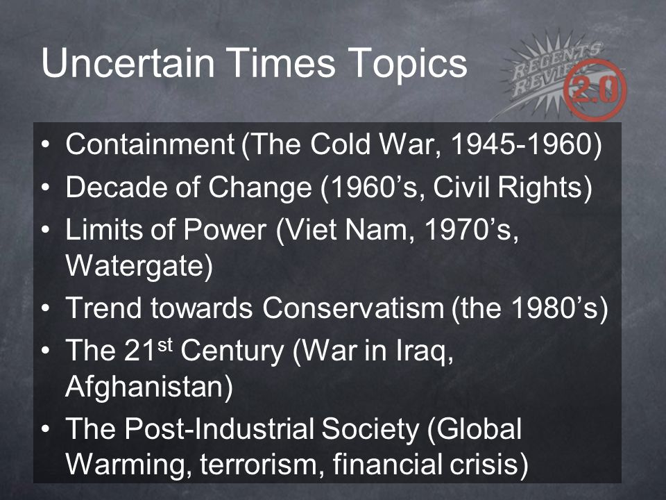Uncertain Times Topics Containment (The Cold War, 1945-1960) Decade of Change (1960's, Civil Rights) Limits of Power (Viet Nam, 1970's, Watergate) Tre