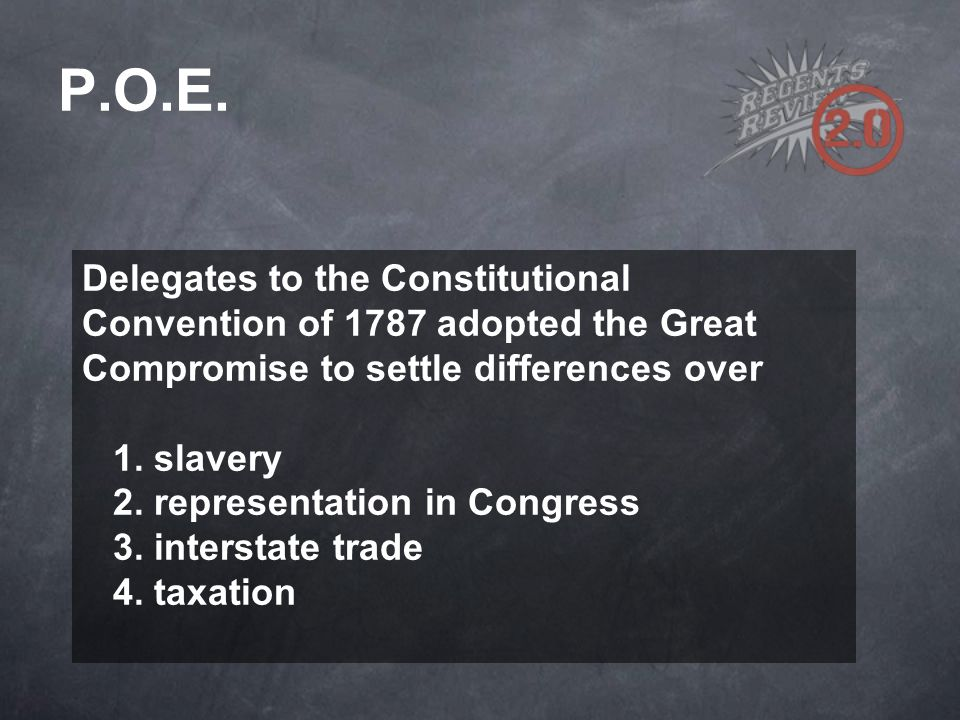 Delegates to the Constitutional Convention of 1787 adopted the Great Compromise to settle differences over 1. slavery 2. representation in Congress 3.
