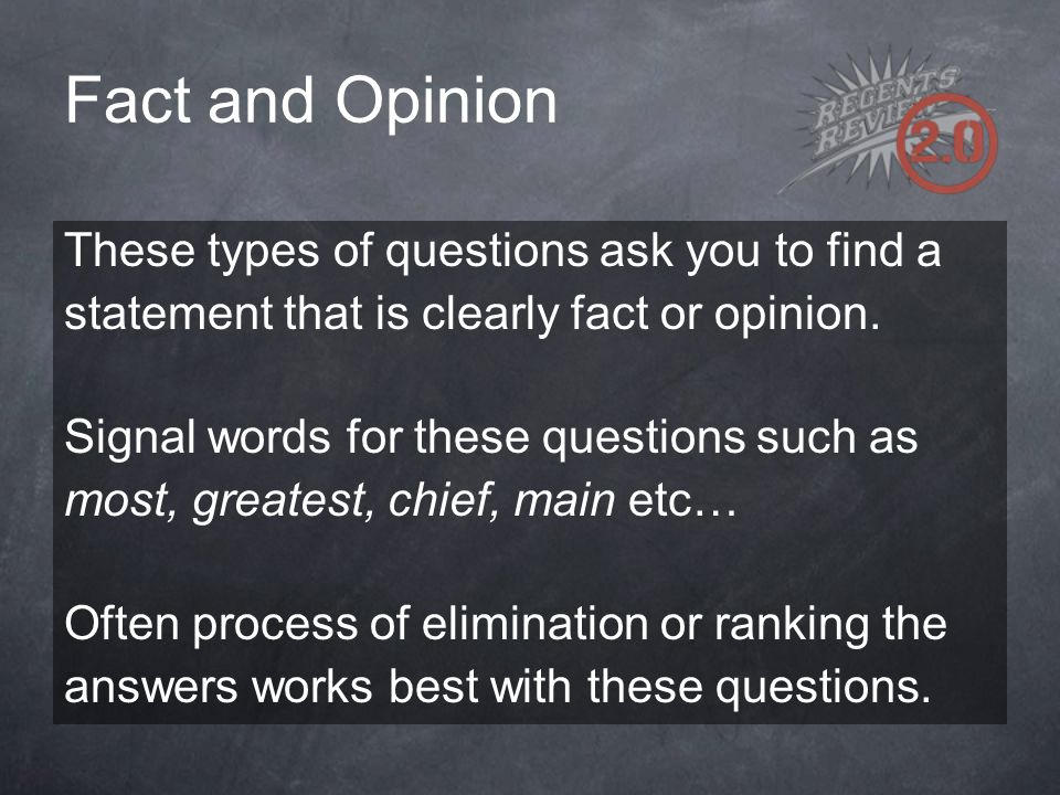 Fact and Opinion These types of questions ask you to find a statement that is clearly fact or opinion. Signal words for these questions such as most,