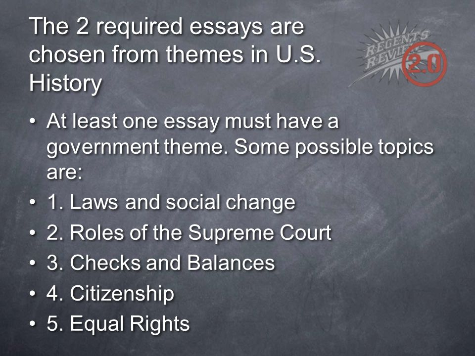The 2 required essays are chosen from themes in U.S. History At least one essay must have a government theme. Some possible topics are: 1. Laws and so