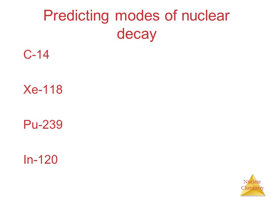 Nuclear Chemistry Predicting modes of nuclear decay C-14 Xe-118 Pu-239 In-120