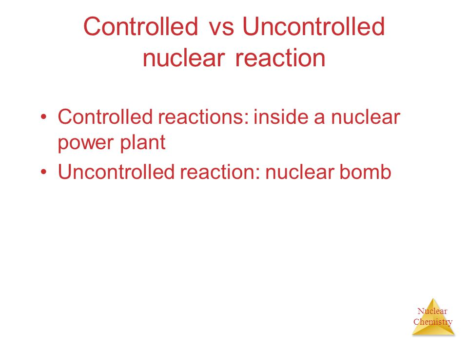 Nuclear Chemistry Controlled vs Uncontrolled nuclear reaction Controlled reactions: inside a nuclear power plant Uncontrolled reaction: nuclear bomb