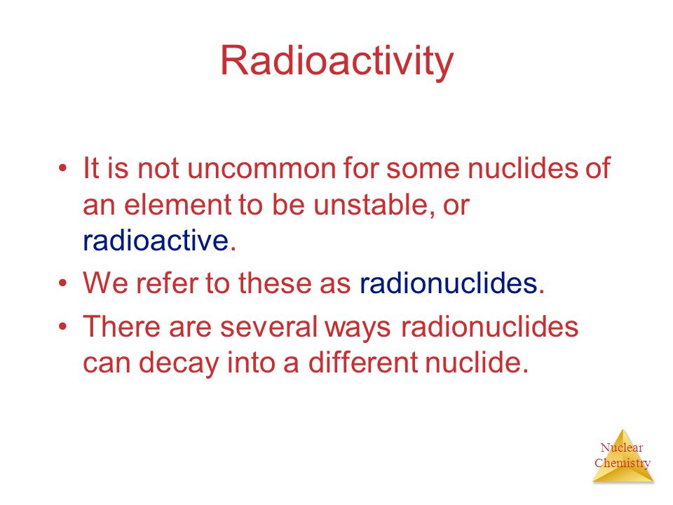 Nuclear Chemistry Radioactivity It is not uncommon for some nuclides of an element to be unstable, or radioactive. We refer to these as radionuclides.