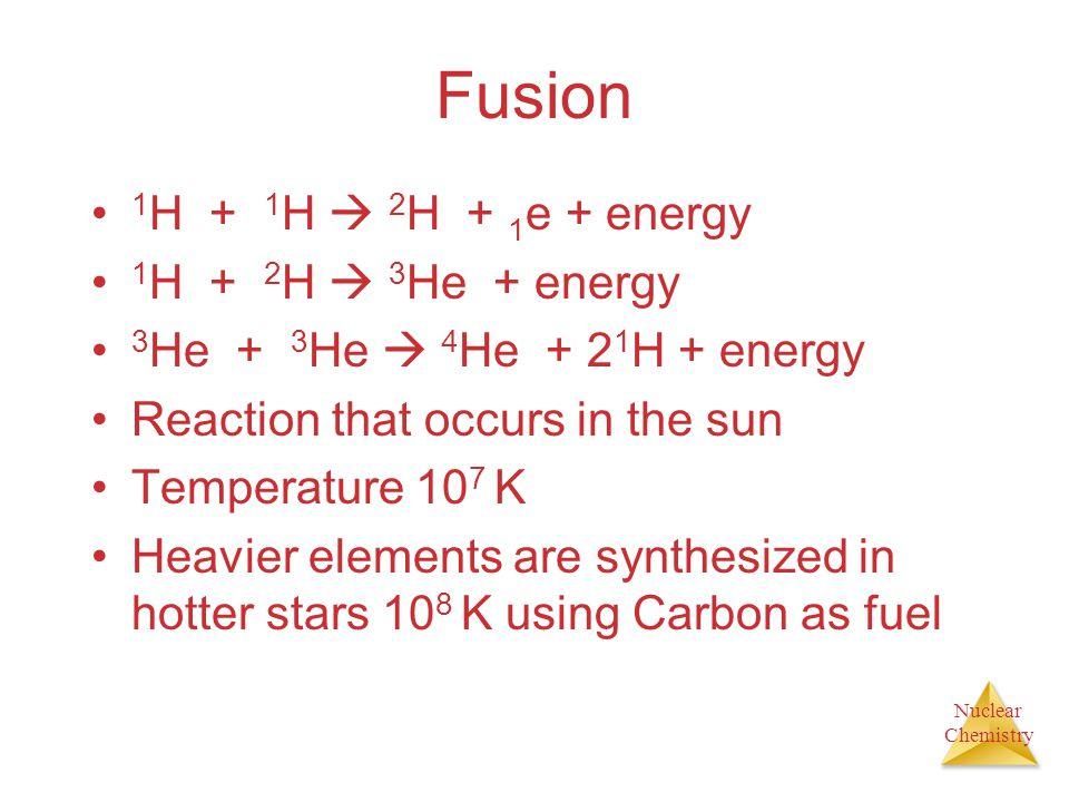 Nuclear Chemistry Fusion 1 H + 1 H  2 H + 1 e + energy 1 H + 2 H  3 He + energy 3 He + 3 He  4 He + 2 1 H + energy Reaction that occurs in the sun