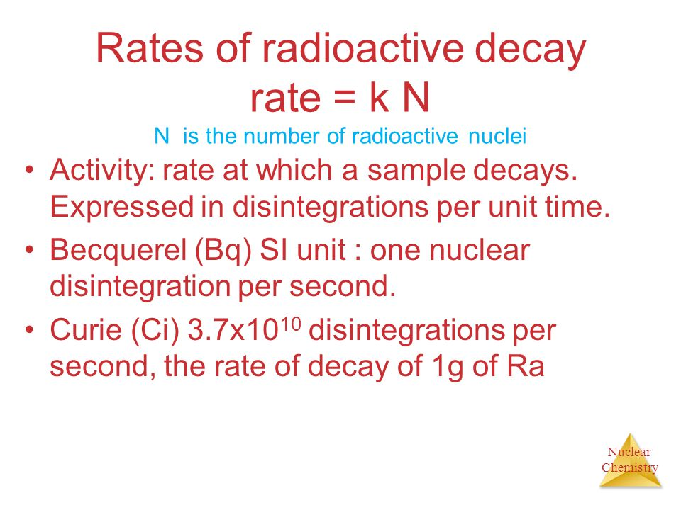 Nuclear Chemistry Rates of radioactive decay rate = k N N is the number of radioactive nuclei Activity: rate at which a sample decays. Expressed in di