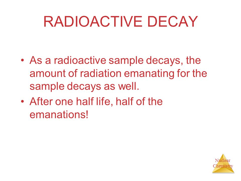 Nuclear Chemistry RADIOACTIVE DECAY As a radioactive sample decays, the amount of radiation emanating for the sample decays as well. After one half li