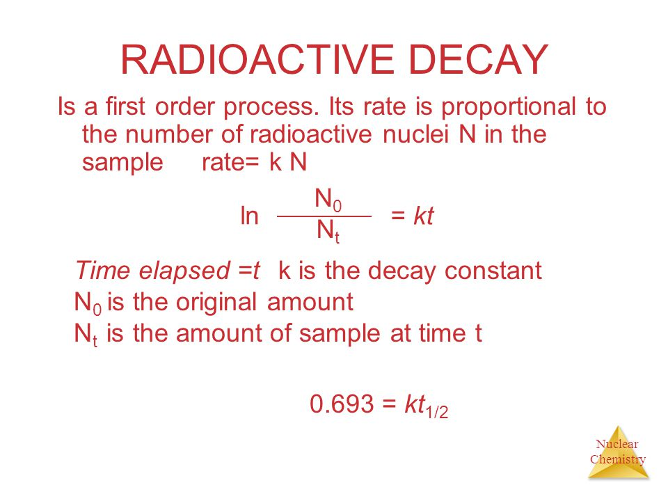Nuclear Chemistry RADIOACTIVE DECAY Is a first order process. Its rate is proportional to the number of radioactive nuclei N in the sample rate= k N N