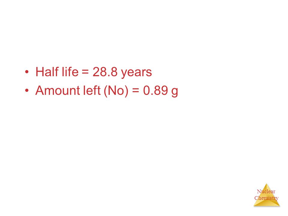 Nuclear Chemistry Half life = 28.8 years Amount left (No) = 0.89 g