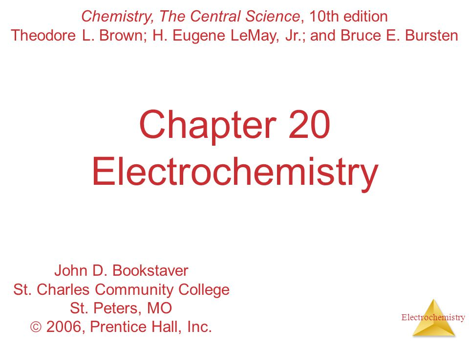 Electrochemistry Chapter 20 Electrochemistry Chemistry, The Central Science, 10th edition Theodore L. Brown; H. Eugene LeMay, Jr.; and Bruce E. Burste