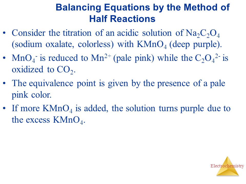 Electrochemistry Balancing Equations by the Method of Half Reactions Consider the titration of an acidic solution of Na 2 C 2 O 4 (sodium oxalate, col