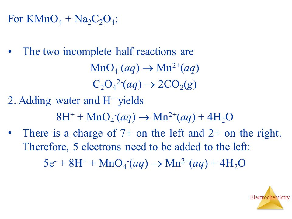 Electrochemistry For KMnO 4 + Na 2 C 2 O 4 : The two incomplete half reactions are MnO 4 - (aq)  Mn 2+ (aq) C 2 O 4 2- (aq)  2CO 2 (g) 2. Adding wat