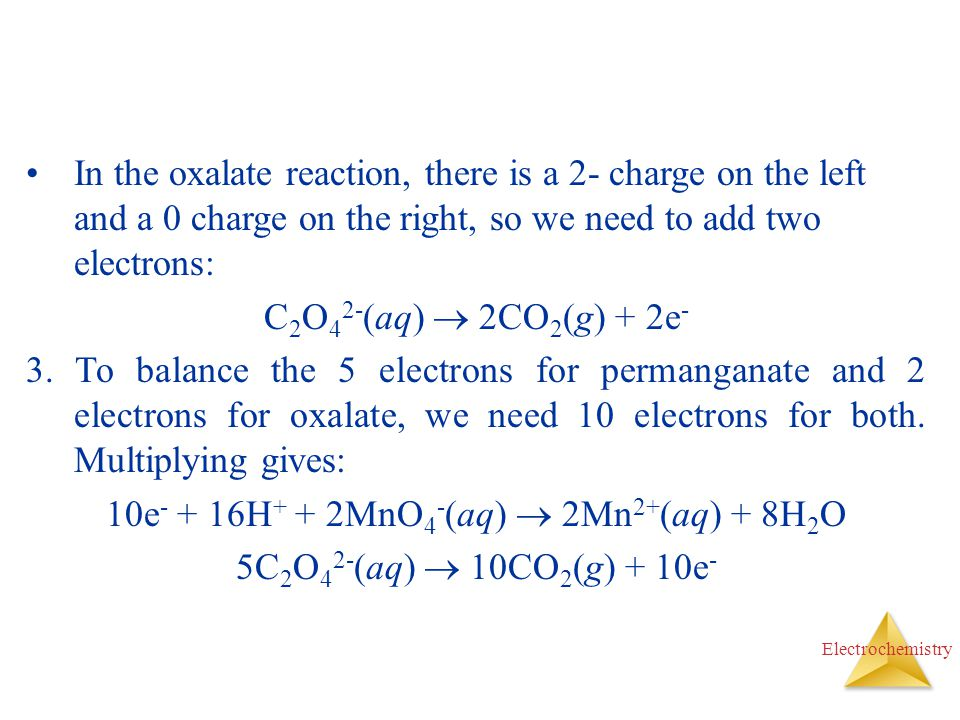 Electrochemistry In the oxalate reaction, there is a 2- charge on the left and a 0 charge on the right, so we need to add two electrons: C 2 O 4 2- (a