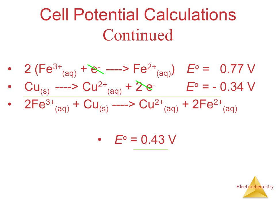 Electrochemistry Cell Potential Calculations Continued 2 (Fe 3+ (aq) + e - ----> Fe 2+ (aq) ) E o = 0.77 V Cu (s) ----> Cu 2+ (aq) + 2 e - E o = - 0.3