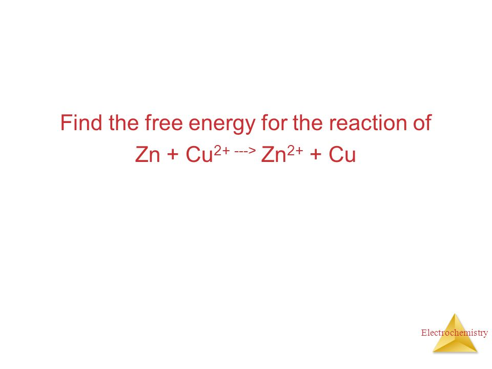 Electrochemistry Find the free energy for the reaction of Zn + Cu 2+ ---> Zn 2+ + Cu