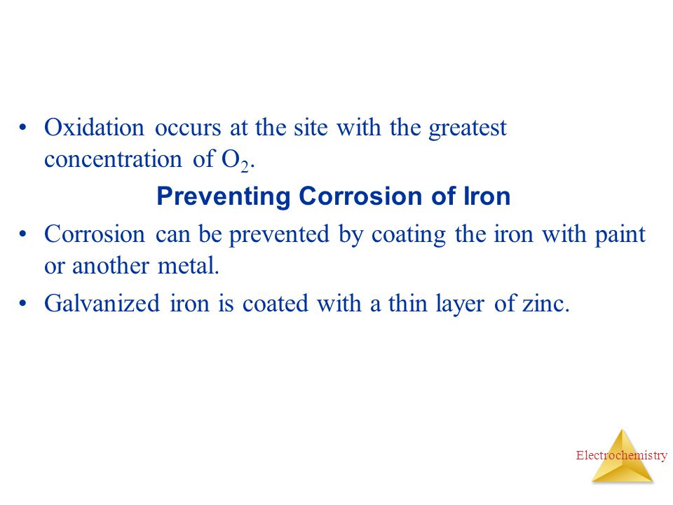 Electrochemistry Oxidation occurs at the site with the greatest concentration of O 2. Preventing Corrosion of Iron Corrosion can be prevented by coati