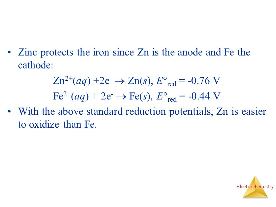 Zinc protects the iron since Zn is the anode and Fe the cathode: Zn 2+ (aq) +2e -  Zn(s), E  red = -0.76 V Fe 2+ (aq) + 2e -  Fe(s), E  red = -0.4