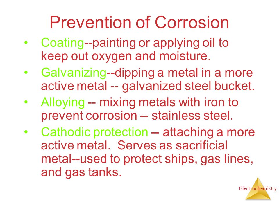 Electrochemistry Prevention of Corrosion Coating--painting or applying oil to keep out oxygen and moisture. Galvanizing--dipping a metal in a more act