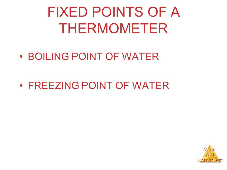 Matter And Measurement FIXED POINTS OF A THERMOMETER BOILING POINT OF WATER FREEZING POINT OF WATER