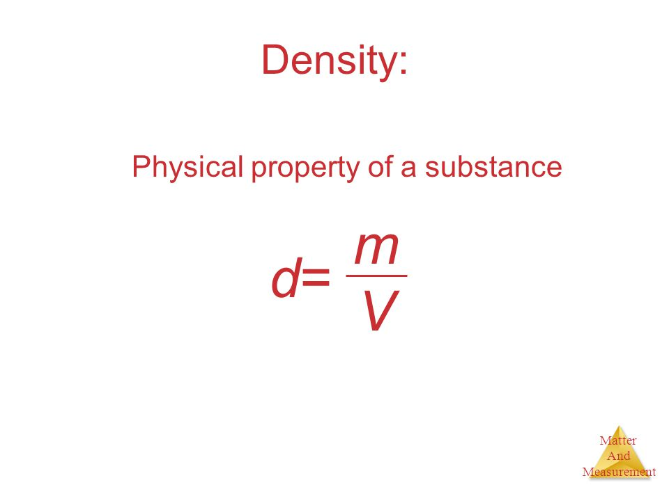 Matter And Measurement Density: Physical property of a substance d=d= mVmV