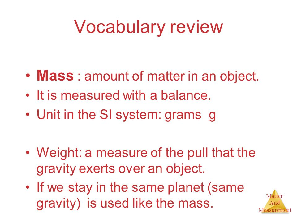 Matter And Measurement Vocabulary review Mass : amount of matter in an object. It is measured with a balance. Unit in the SI system: grams g Weight: a