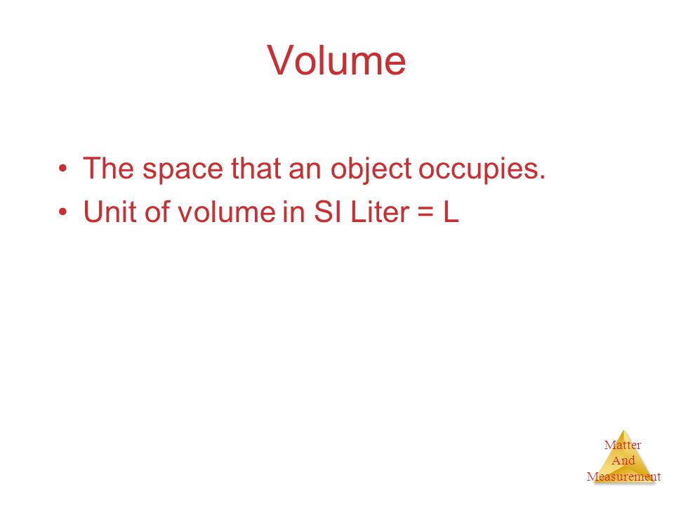 Matter And Measurement Volume The space that an object occupies. Unit of volume in SI Liter = L