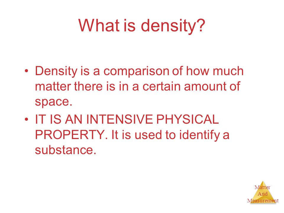 Matter And Measurement What is density? Density is a comparison of how much matter there is in a certain amount of space. IT IS AN INTENSIVE PHYSICAL