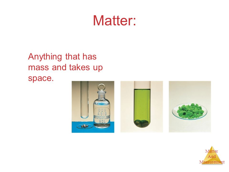 Matter And Measurement Matter: Anything that has mass and takes up space.