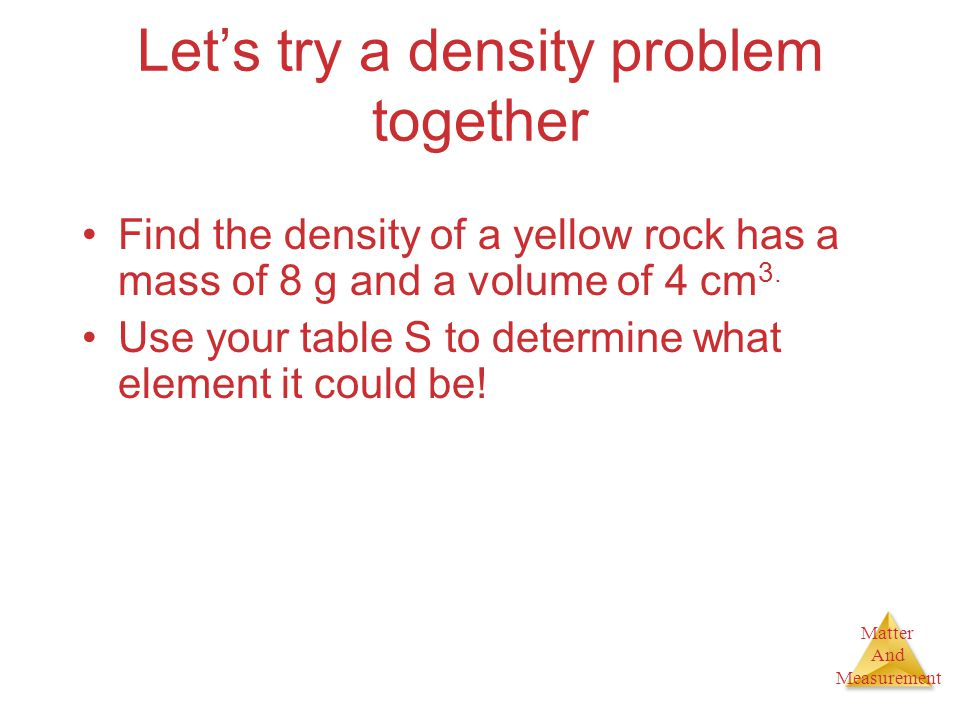 Matter And Measurement Let's try a density problem together Find the density of a yellow rock has a mass of 8 g and a volume of 4 cm 3. Use your table