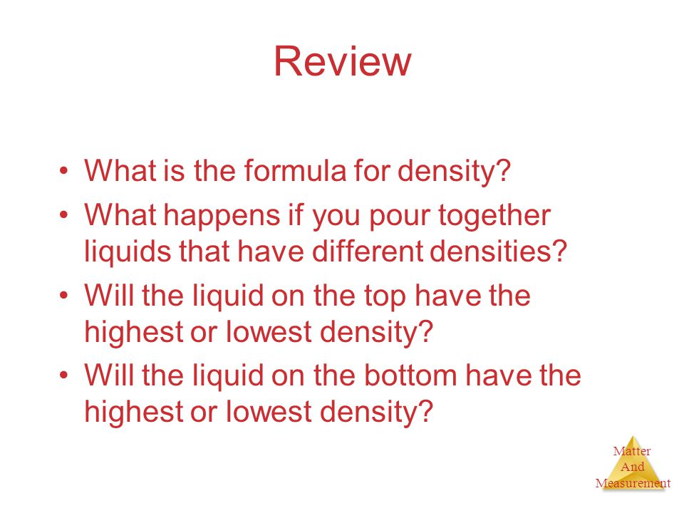 Matter And Measurement Review What is the formula for density? What happens if you pour together liquids that have different densities? Will the liqui