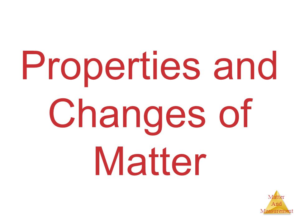 Matter And Measurement Properties of Matter Physical Properties: □Can be observed without changing a substance into another substance.