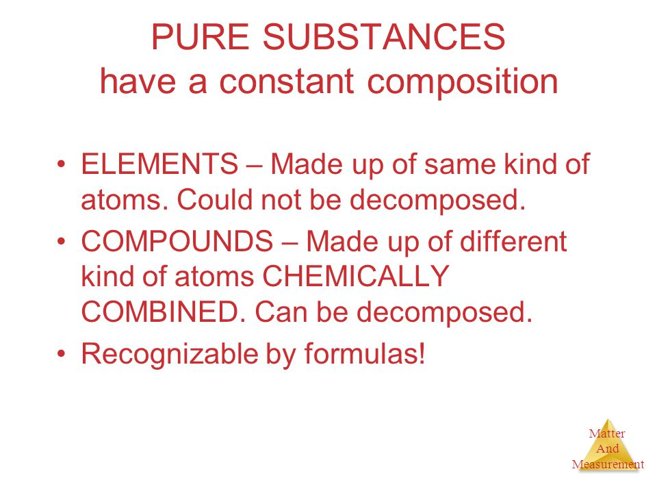 Matter And Measurement PURE SUBSTANCES have a constant composition ELEMENTS – Made up of same kind of atoms. Could not be decomposed. COMPOUNDS – Made