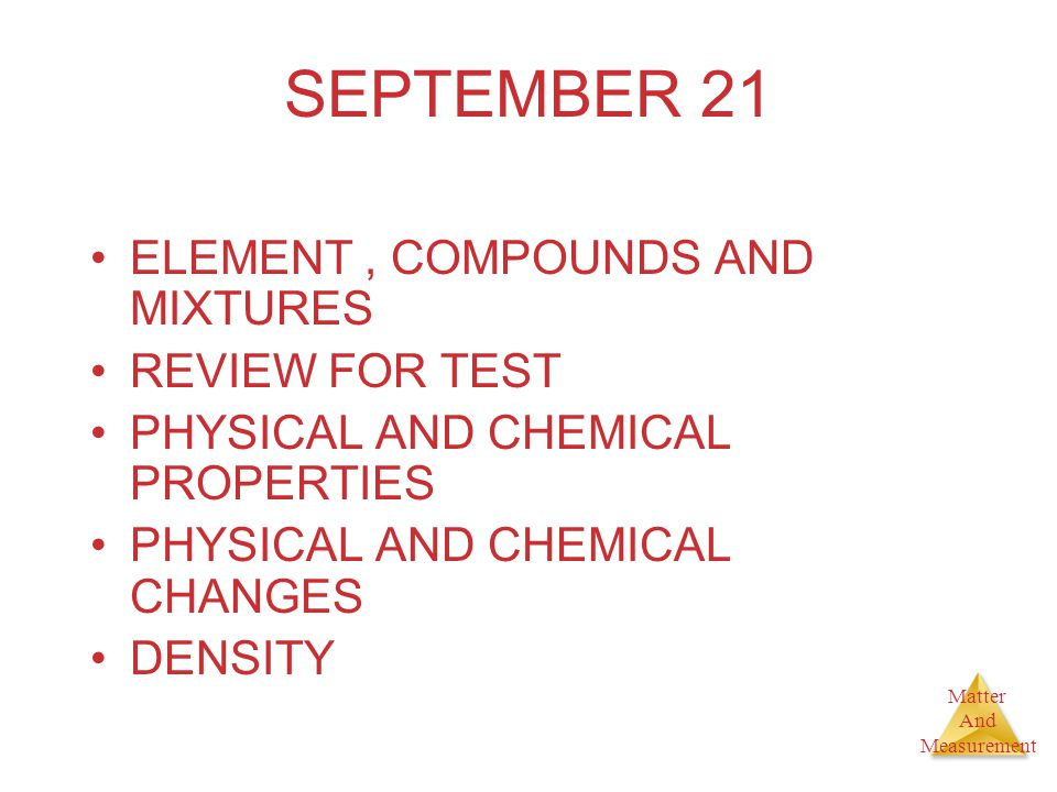 Matter And Measurement SEPTEMBER 21 ELEMENT, COMPOUNDS AND MIXTURES REVIEW FOR TEST PHYSICAL AND CHEMICAL PROPERTIES PHYSICAL AND CHEMICAL CHANGES DEN