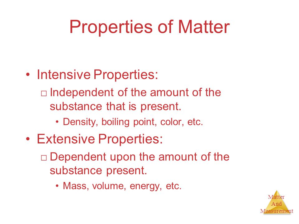 Matter And Measurement Properties of Matter Intensive Properties: □Independent of the amount of the substance that is present. Density, boiling point,