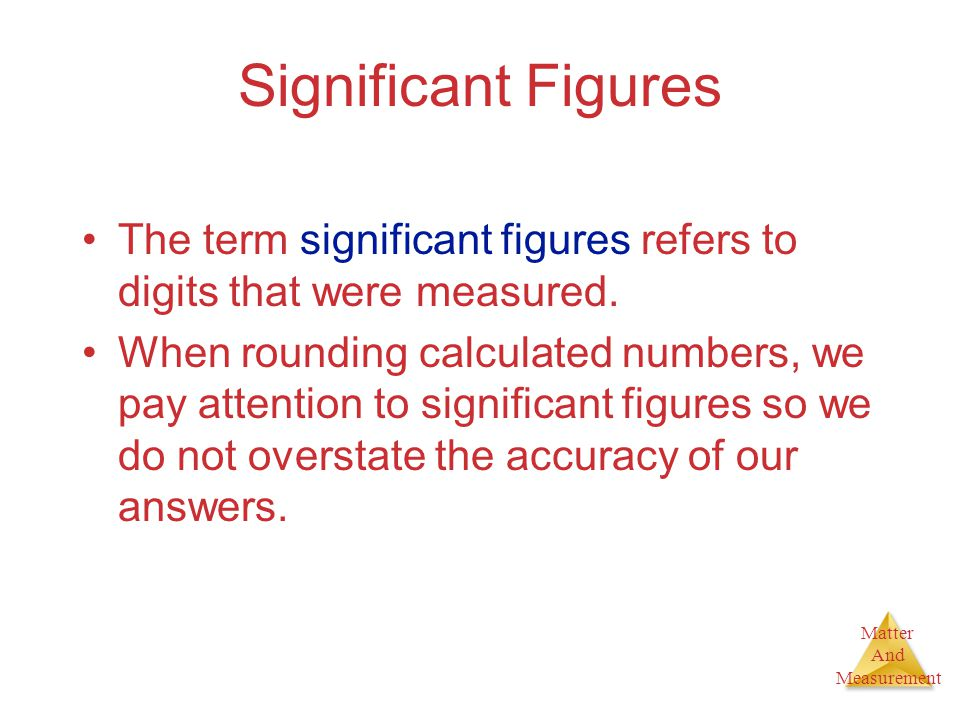Matter And Measurement Significant Figures The term significant figures refers to digits that were measured. When rounding calculated numbers, we pay
