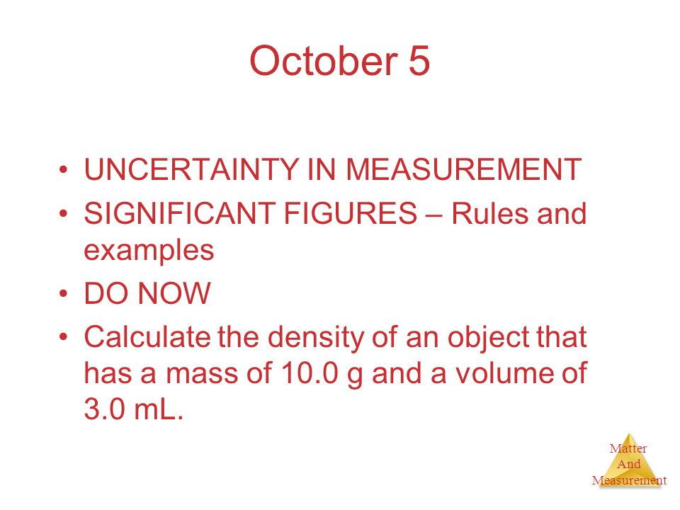 Matter And Measurement October 5 UNCERTAINTY IN MEASUREMENT SIGNIFICANT FIGURES – Rules and examples DO NOW Calculate the density of an object that ha