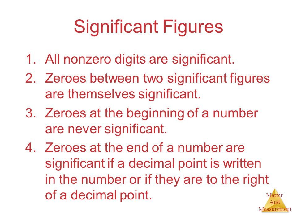 Matter And Measurement Significant Figures 1.All nonzero digits are significant. 2.Zeroes between two significant figures are themselves significant.