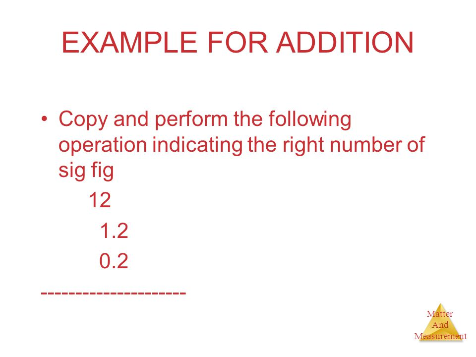 Matter And Measurement EXAMPLE FOR ADDITION Copy and perform the following operation indicating the right number of sig fig 12 1.2 0.2 ---------------