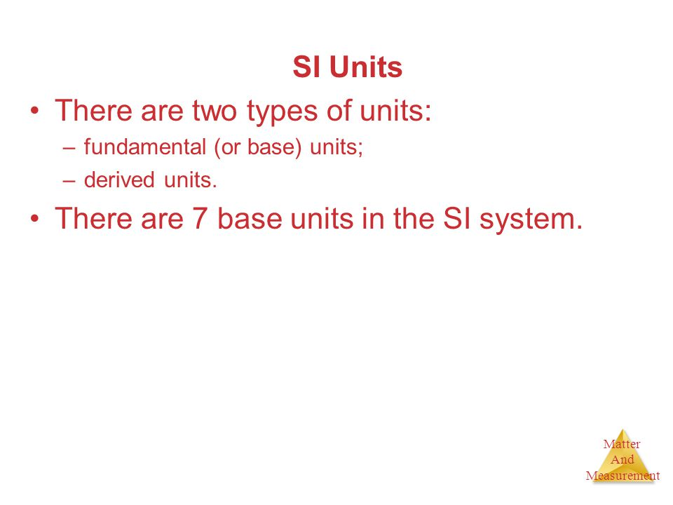 Matter And Measurement SI Units There are two types of units: –fundamental (or base) units; –derived units. There are 7 base units in the SI system.