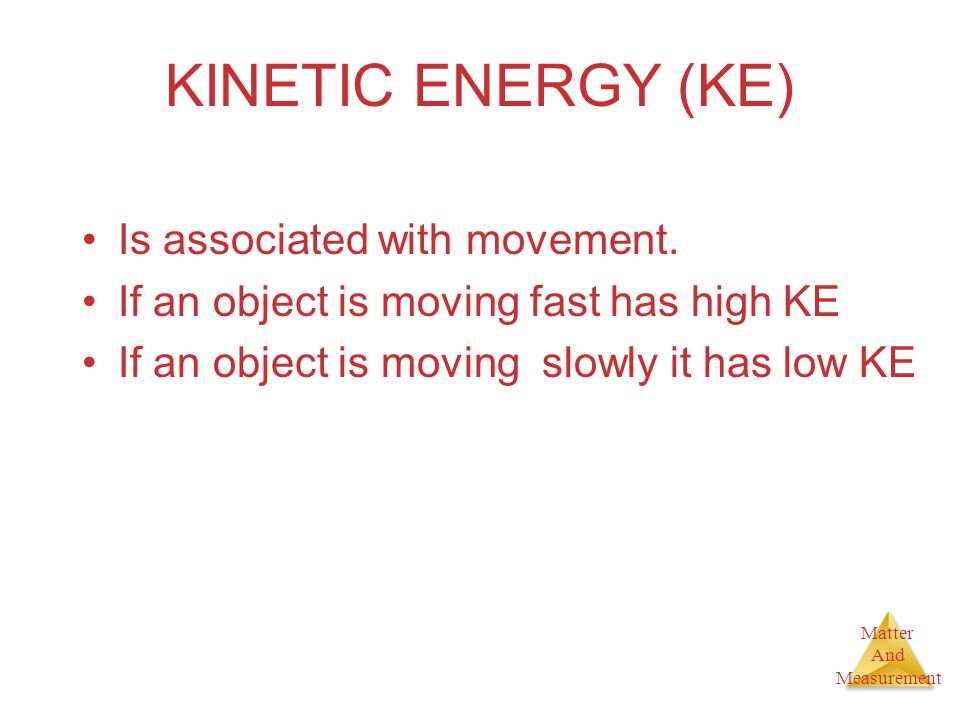 Matter And Measurement KINETIC ENERGY (KE) Is associated with movement. If an object is moving fast has high KE If an object is moving slowly it has l