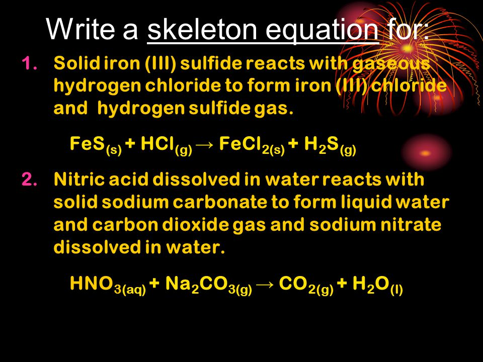Write a skeleton equation for: 1.Solid iron (III) sulfide reacts with gaseous hydrogen chloride to form iron (III) chloride and hydrogen sulfide gas.