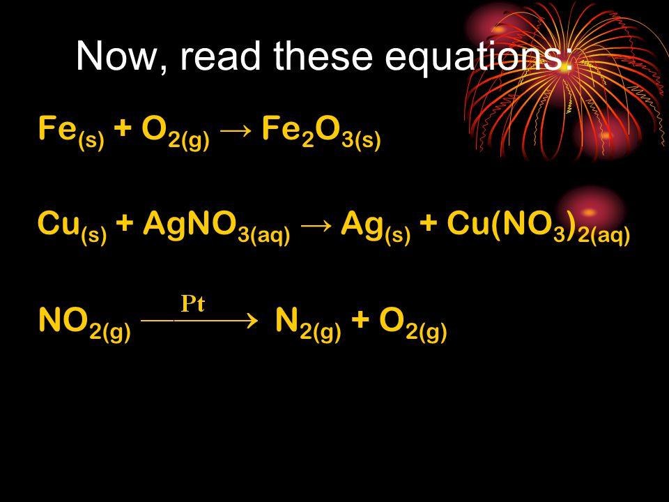 Now, read these equations: Fe (s) + O 2(g) → Fe 2 O 3(s) Cu (s) + AgNO 3(aq) → Ag (s) + Cu(NO 3 ) 2(aq) NO 2(g) N 2(g) + O 2(g)