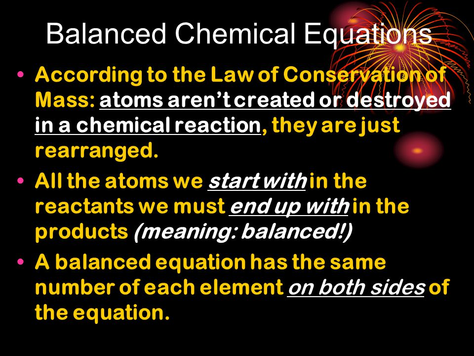 Balanced Chemical Equations According to the Law of Conservation of Mass: atoms aren't created or destroyed in a chemical reaction, they are just rearranged.