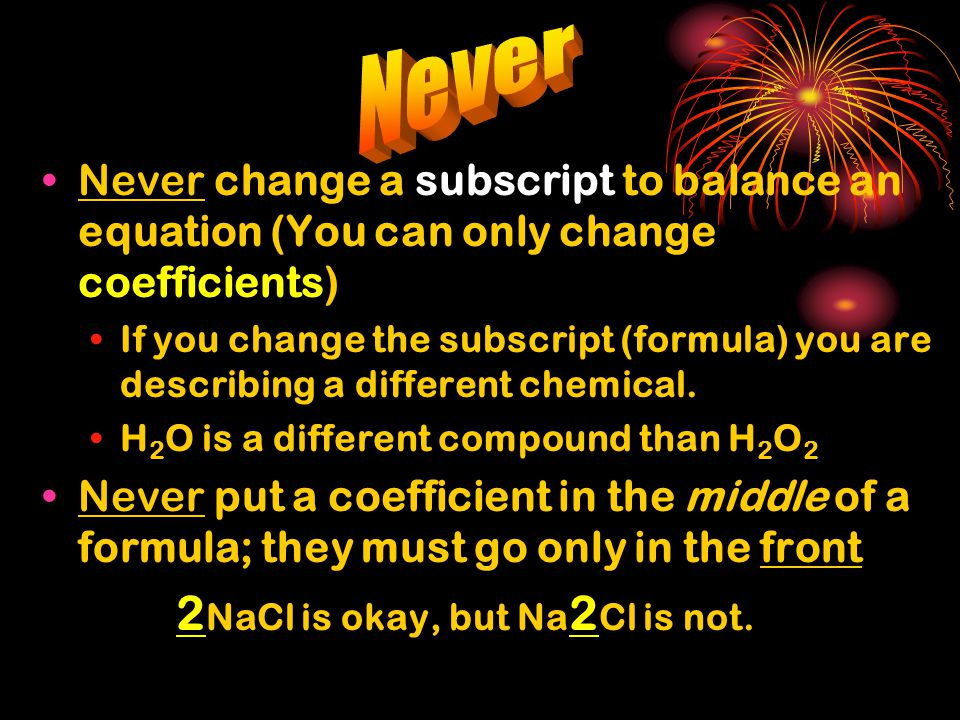 Never change a subscript to balance an equation (You can only change coefficients) If you change the subscript (formula) you are describing a differen