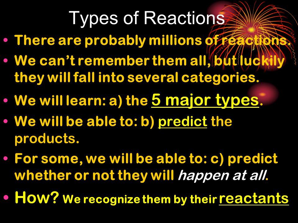 Types of Reactions There are probably millions of reactions. We can't remember them all, but luckily they will fall into several categories. We will l