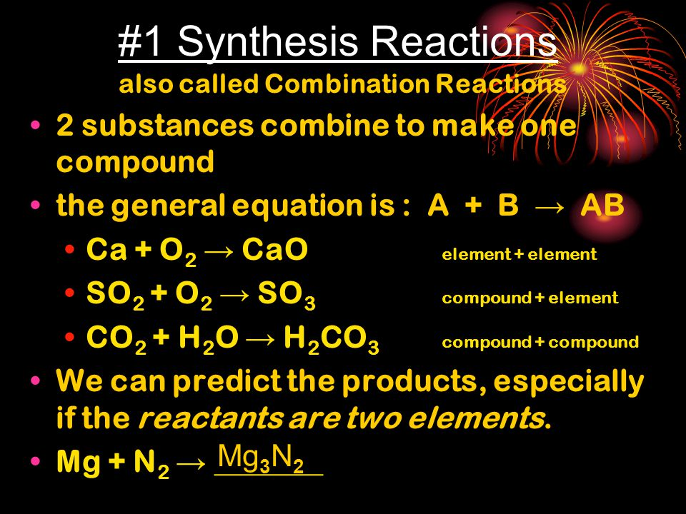 #1 Synthesis Reactions also called Combination Reactions 2 substances combine to make one compound the general equation is : A + B → AB Ca + O 2 → CaO element + element SO 2 + O 2 → SO 3 compound + element CO 2 + H 2 O → H 2 CO 3 compound + compound We can predict the products, especially if the reactants are two elements.