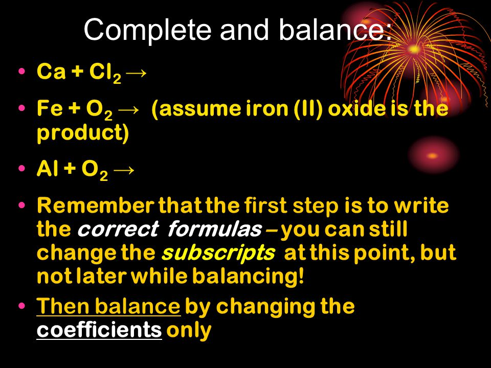 Complete and balance: Ca + Cl 2 → Fe + O 2 → (assume iron (II) oxide is the product) Al + O 2 → Remember that the first step is to write the correct f