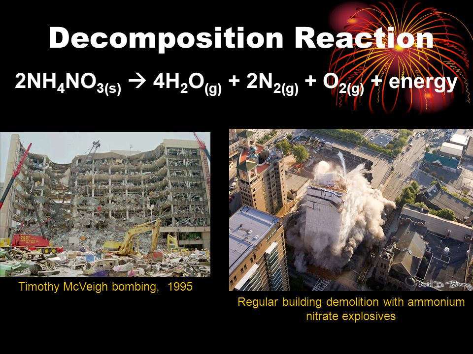 2NH 4 NO 3(s)  4H 2 O (g) + 2N 2(g) + O 2(g) + energy Decomposition Reaction Timothy McVeigh bombing, 1995 Regular building demolition with ammonium nitrate explosives
