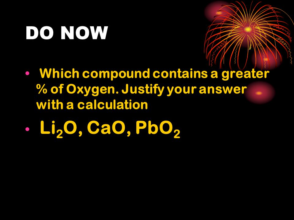 DO NOW Which compound contains a greater % of Oxygen. Justify your answer with a calculation Li 2 O, CaO, PbO 2